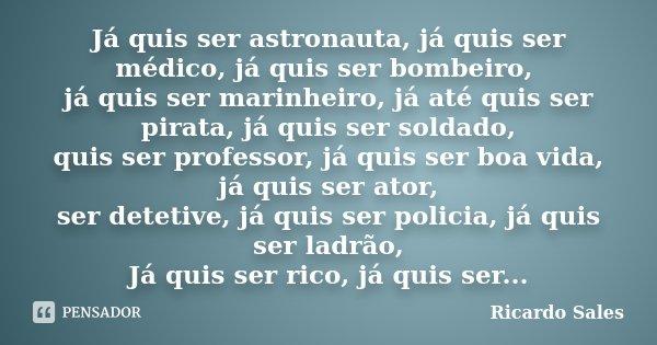 Já quis ser astronauta, já quis ser médico, já quis ser bombeiro, já quis ser marinheiro, já até quis ser pirata, já quis ser soldado, quis ser professor, já qu... Frase de Ricardo Sales.