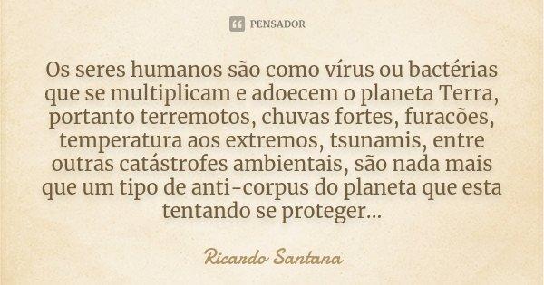 Os seres humanos são como vírus ou bactérias que se multiplicam e adoecem o planeta Terra, portanto terremotos, chuvas fortes, furacões, temperatura aos extremo... Frase de Ricardo Santana.