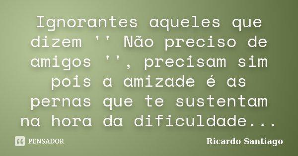 Ignorantes aqueles que dizem '' Não preciso de amigos '', precisam sim pois a amizade é as pernas que te sustentam na hora da dificuldade...... Frase de Ricardo Santiago.