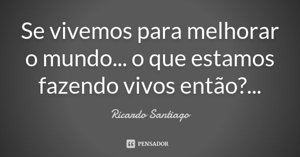 Se vivemos para melhorar o mundo... o que estamos fazendo vivos então? ...... Frase de Ricardo Santiago.