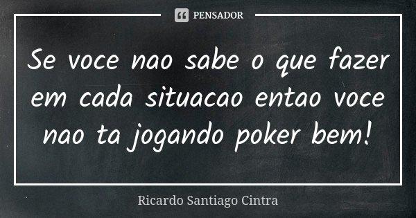 Se voce nao sabe o que fazer em cada situacao entao voce nao ta jogando poker bem!... Frase de Ricardo Santiago Cintra.