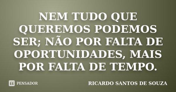 Nem tudo que queremos podemos ser; não por falta de oportunidades, mais por falta de tempo.... Frase de RICARDO SANTOS DE SOUZA.