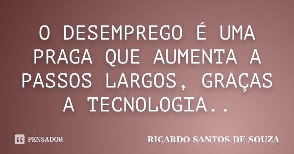 O DESEMPREGO É UMA PRAGA QUE AUMENTA A PASSOS LARGOS, GRAÇAS A TECNOLOGIA..... Frase de RICARDO SANTOS DE SOUZA.