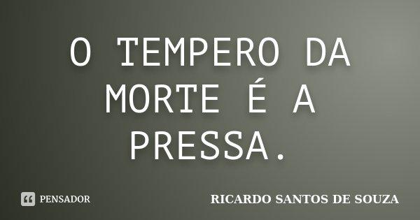 O TEMPERO DA MORTE É A PRESSA.... Frase de RICARDO SANTOS DE SOUZA.