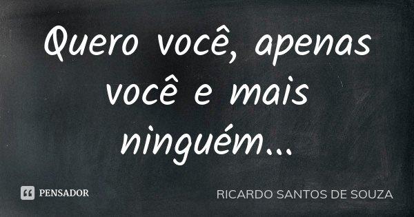 Quero você, apenas você e mais ninguém...... Frase de RICARDO SANTOS DE SOUZA.