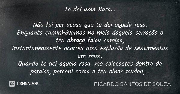 Te dei uma Rosa... Não foi por acaso que te dei aquela rosa, Enquanto caminhávamos no meio daquela serração o teu abraço falou comigo, instantaneamente ocorreu ... Frase de RICARDO SANTOS DE SOUZA.