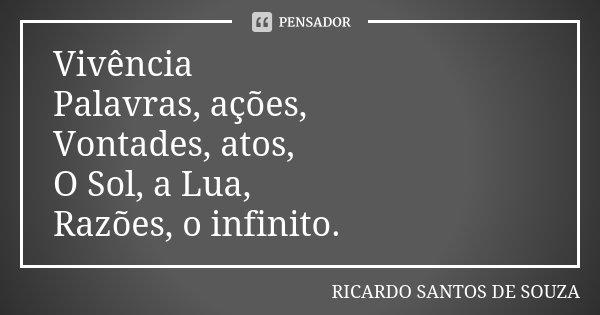 Vivência Palavras, ações, Vontades, atos, O Sol, a Lua, Razões, o infinito.... Frase de RICARDO SANTOS DE SOUZA.