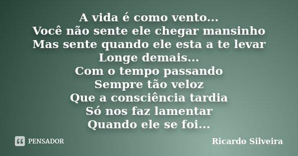 A vida é como vento... Você não sente ele chegar mansinho Mas sente quando ele esta a te levar Longe demais... Com o tempo passando Sempre tão veloz Que a consc... Frase de Ricardo Silveira.
