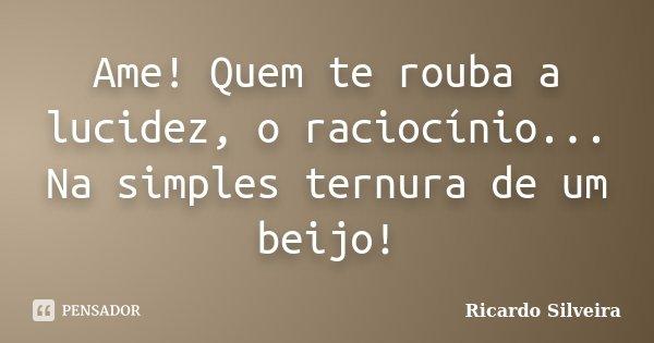 Ame! Quem te rouba a lucidez, o raciocínio... Na simples ternura de um beijo!... Frase de Ricardo Silveira.