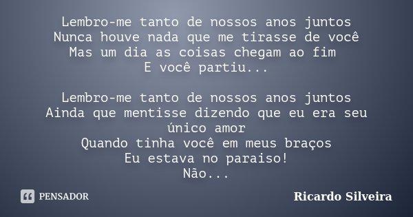 Lembro-me tanto de nossos anos juntos Nunca houve nada que me tirasse de você Mas um dia as coisas chegam ao fim E você partiu... Lembro-me tanto de nossos anos... Frase de Ricardo Silveira.