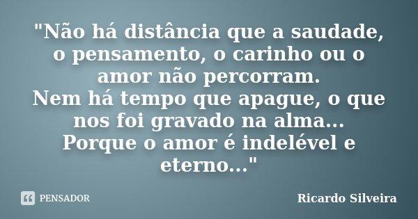 """""""Não há distância que a saudade, o pensamento, o carinho ou o amor não percorram. Nem há tempo que apague, o que nos foi gravado na alma... Porque o amor é... Frase de Ricardo Silveira."""