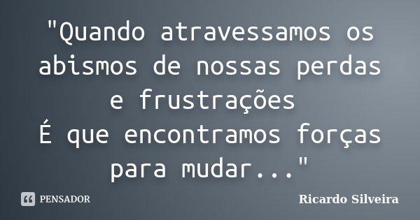 """""""Quando atravessamos os abismos de nossas perdas e frustrações É que encontramos forças para mudar...""""... Frase de Ricardo Silveira."""