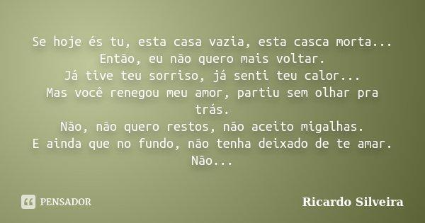 Se hoje és tu, esta casa vazia, esta casca morta... Então, eu não quero mais voltar. Já tive teu sorriso, já senti teu calor... Mas você renegou meu amor, parti... Frase de Ricardo Silveira.
