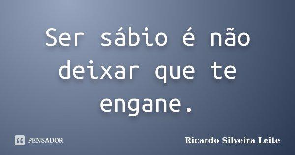 Ser sábio é não deixar que te engane.... Frase de Ricardo Silveira Leite.