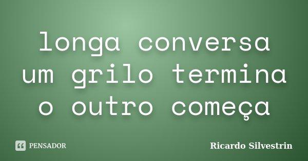 longa conversa um grilo termina o outro começa... Frase de Ricardo Silvestrin.