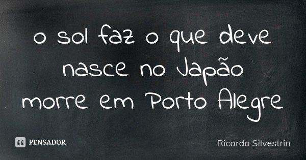 o sol faz o que deve nasce no Japão morre em Porto Alegre... Frase de Ricardo Silvestrin.