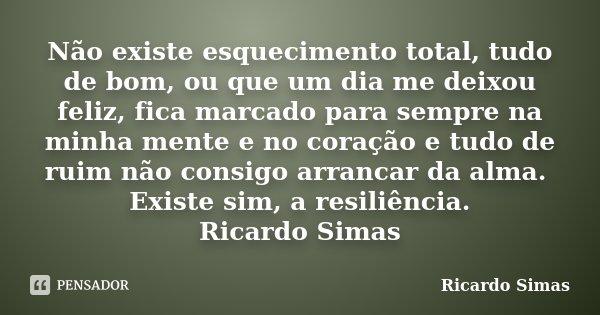 Não existe esquecimento total, tudo de bom, ou que um dia me deixou feliz, fica marcado para sempre na minha mente e no coração e tudo de ruim não consigo arran... Frase de Ricardo Simas.