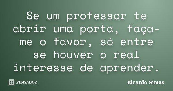 Se um professor te abrir uma porta, faça-me o favor, só entre se houver o real interesse de aprender.... Frase de Ricardo Simas.