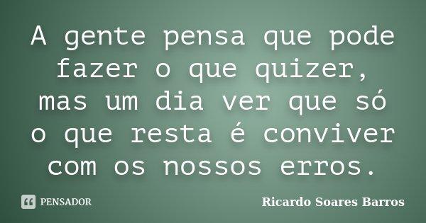 A gente pensa que pode fazer o que quizer, mas um dia ver que só o que resta é conviver com os nossos erros.... Frase de Ricardo Soares Barros.
