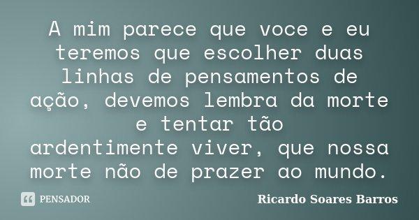 A mim parece que voce e eu teremos que escolher duas linhas de pensamentos de ação, devemos lembra da morte e tentar tão ardentimente viver, que nossa morte não... Frase de Ricardo Soares Barros.