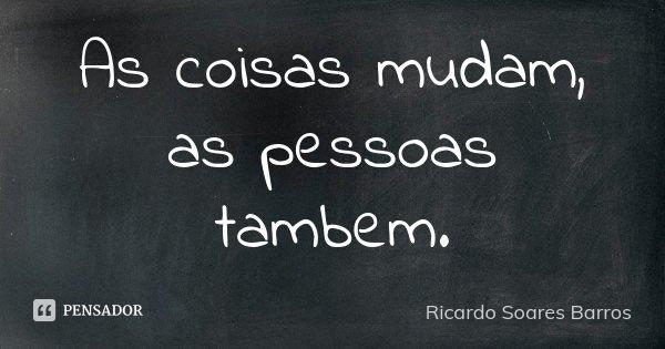 As coisas mudam, as pessoas tambem.... Frase de Ricardo Soares Barros.