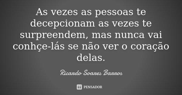 As vezes as pessoas te decepcionam as vezes te surpreendem, mas nunca vai conhçe-lás se não ver o coração delas.... Frase de Ricardo Soares Barros.