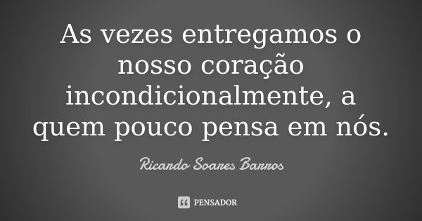 As vezes entregamos o nosso coração incondicionalmente, a quem pouco pensa em nós.... Frase de Ricardo Soares Barros.