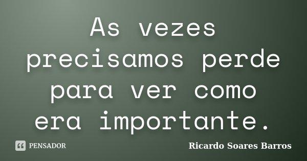 As vezes precisamos perde para ver como era importante.... Frase de Ricardo Soares Barros.