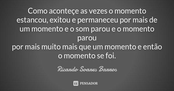 Como aconteçe as vezes o momento estancou, exitou e permaneceu por mais de um momento e o som parou e o momento parou por mais muito mais que um momento e então... Frase de Ricardo Soares Barros.