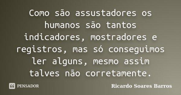 Como são assustadores os humanos são tantos indicadores, mostradores e registros, mas só conseguimos ler alguns, mesmo assim talves não corretamente.... Frase de Ricardo Soares Barros.