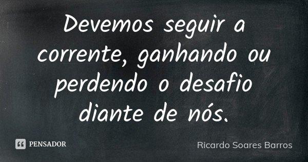 Devemos seguir a corrente, ganhando ou perdendo o desafio diante de nós.... Frase de Ricardo Soares Barros.