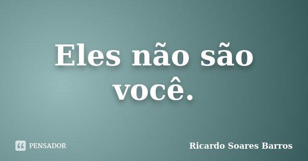Eles não são você.... Frase de Ricardo Soares Barros.