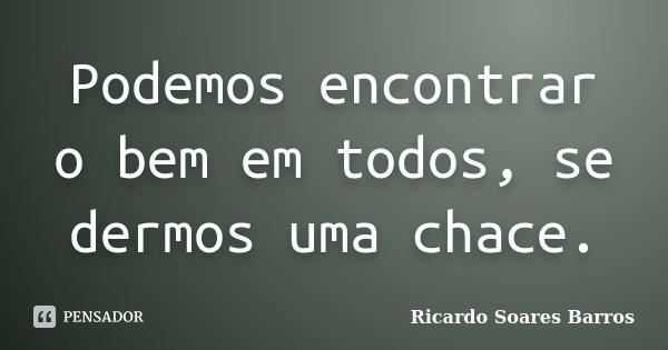 Podemos encontrar o bem em todos, se dermos uma chace.... Frase de Ricardo Soares Barros.