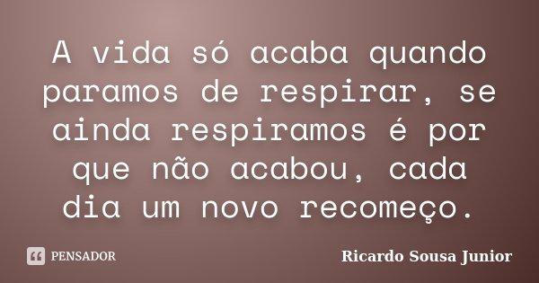 A vida só acaba quando paramos de respirar, se ainda respiramos é por que não acabou, cada dia um novo recomeço.... Frase de Ricardo Sousa Junior.