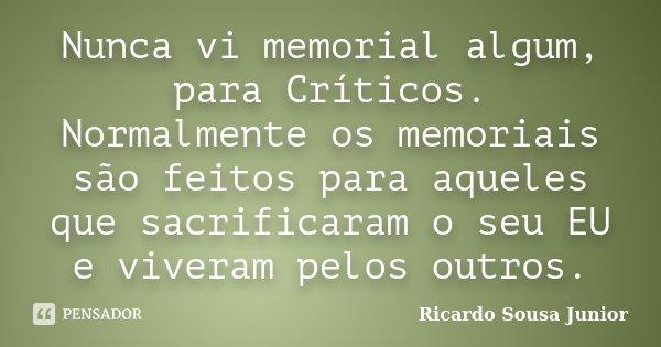 Nunca vi memorial algum, para Críticos. Normalmente os memoriais são feitos para aqueles que sacrificaram o seu EU e viveram pelos outros.... Frase de Ricardo Sousa Junior.