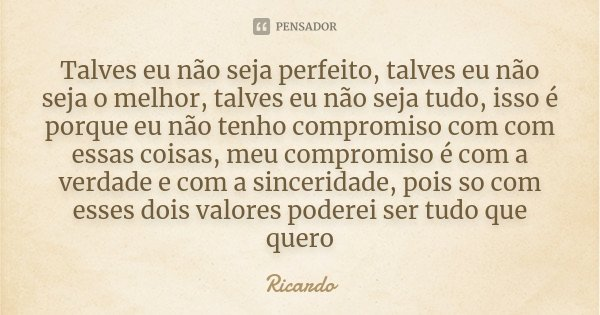 Talves eu não seja perfeito, talves eu não seja o melhor, talves eu não seja tudo, isso é porque eu não tenho compromiso com com essas coisas, meu compromiso é ... Frase de Ricardo.