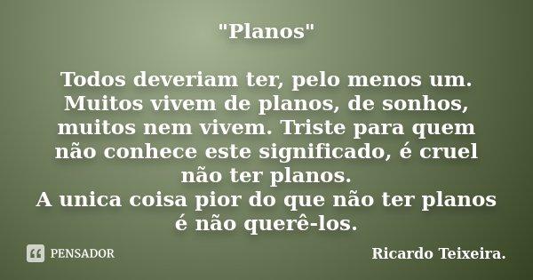"""""""Planos"""" Todos deveriam ter, pelo menos um. Muitos vivem de planos, de sonhos, muitos nem vivem. Triste para quem não conhece este significado, é crue... Frase de Ricardo Teixeira."""
