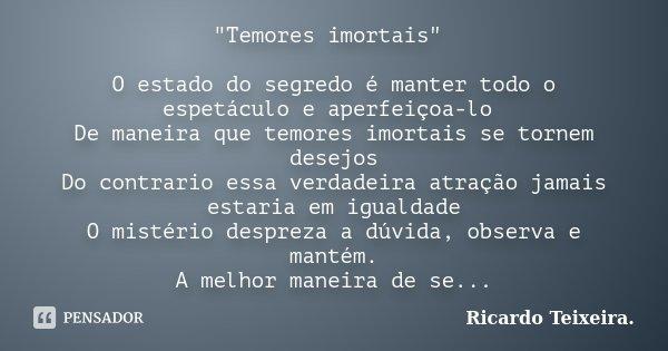 """""""Temores imortais"""" O estado do segredo é manter todo o espetáculo e aperfeiçoa-lo De maneira que temores imortais se tornem desejos Do contrario essa ... Frase de Ricardo Teixeira."""