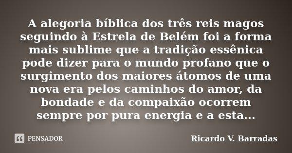 A alegoria bíblica dos três reis magos seguindo à Estrela de Belém foi a forma mais sublime que a tradição essênica pode dizer para o mundo profano que o surgim... Frase de Ricardo V. Barradas.