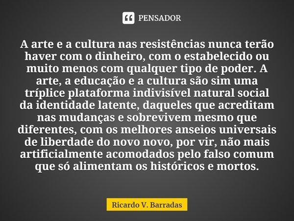 A arte e a cultura nas resistências nunca terão haver com o dinheiro, com o estabelecido ou muito menos com qualquer tipo de poder. A arte, a educação e a cult... Frase de Ricardo V. Barradas.