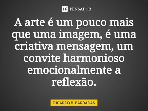A arte é um pouco mais que uma imagem, é uma criativa mensagem, um convite harmonioso emocionalmente a reflexão.... Frase de Ricardo V. Barradas.