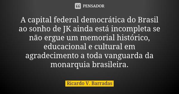 A capital federal democrática do Brasil ao sonho de JK ainda está incompleta se não ergue um memorial histórico, educacional e cultural em agradecimento a toda ... Frase de RICARDO V. BARRADAS.