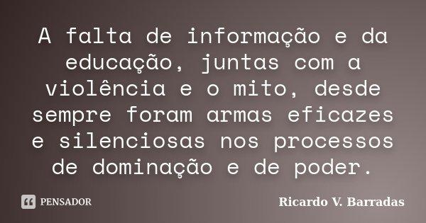 A falta de informação e da educação, juntas com a violência e o mito, desde sempre foram armas eficazes e silenciosas nos processos de dominação e de poder.... Frase de Ricardo V. Barradas.