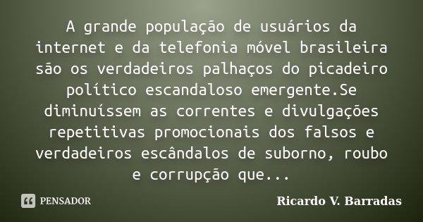 A grande população de usuários da internet e da telefonia móvel brasileira são os verdadeiros palhaços do picadeiro político escandaloso emergente.Se diminuísse... Frase de Ricardo V. Barradas.