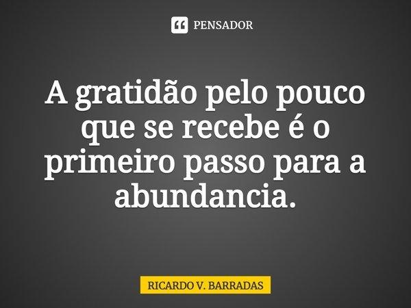 A gratidão pelo pouco que se recebe é o primeiro passo para a abundancia.... Frase de Ricardo V. Barradas.