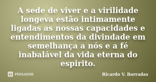 A sede de viver e a virilidade longeva estão intimamente ligadas as nossas capacidades e entendimentos da divindade em semelhança a nós e a fé inabalável da vid... Frase de Ricardo V. Barradas.