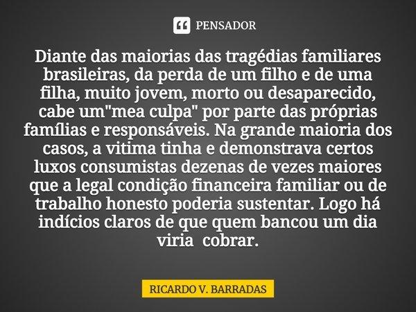 """Diante das maiorias das tragédias familiares brasileiras, da perda de um filho e de uma filha, muito jovem, morto ou desaparecido, cabe um """"mea culpa""""... Frase de Ricardo V. Barradas."""