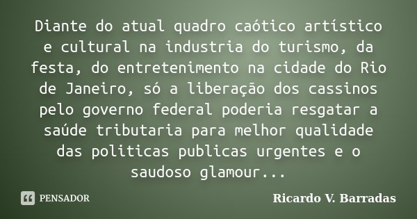 Diante do atual quadro caótico artístico e cultural na industria do turismo, da festa, do entretenimento na cidade do Rio de Janeiro, só a liberação dos cassino... Frase de RICARDO V. BARRADAS.