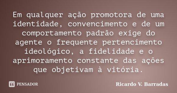 Em qualquer ação promotora de uma identidade, convencimento e de um comportamento padrão exige do agente o frequente pertencimento ideológico, a fidelidade e o ... Frase de Ricardo V. Barradas.