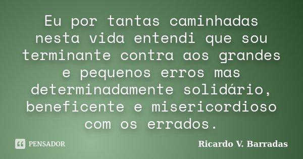 Eu por tantas caminhadas nesta vida entendi que sou terminante contra aos grandes e pequenos erros mas determinadamente solidário, beneficente e misericordioso ... Frase de Ricardo V. Barradas.